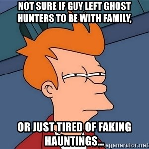 Futurama Fry - not sure if guy left ghost hunters to be with family, or just tired of faking hauntings...