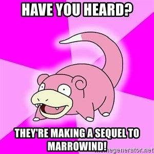 Slowpoke - have you heard? they're making a sequel to marrowind!