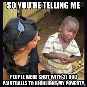 Skeptical third-world kid - So you're telling me people were shot with 21,000 paintballs to highlight my poverty
