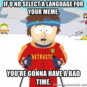 Bad time ski instructor 1 - if u no select a language for your meme, you're gonna have a bad time.