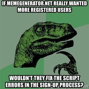 Philosoraptor - if memegenerator.net really wanted more registered users wouldn't they fix the script errors in the sign-up process?