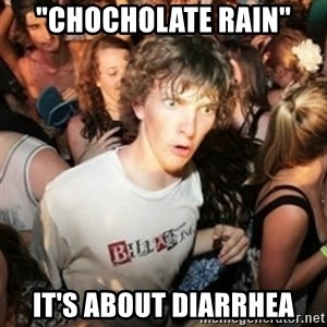 "Sudden clarity clarence - ""chocholate rain"" it's about diarrhea"
