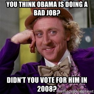 Willy Wonka - you think obama is doing a bad job? Didn't you vote for him in 2008?