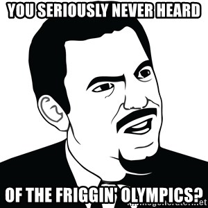Are you serious face  - you seriously never heard of the friggin' olympics?