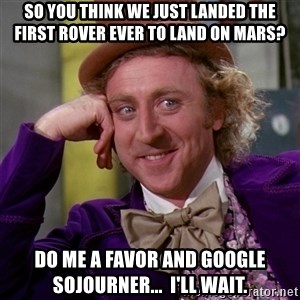 Willy Wonka - so you think we just landed the first rover ever to land on mars? do me a favor and google Sojourner...  I'll wait.