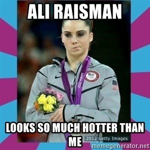 Makayla Maroney  - Ali raisman looks so much hotter than me