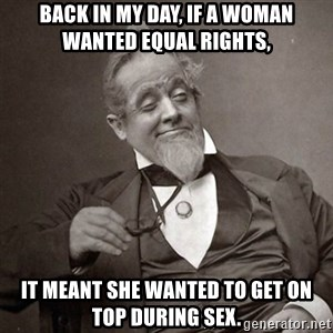 1889 [10] guy - back in my day, if a woman wanted equal rights, it meant she wanted to get on top during sex.
