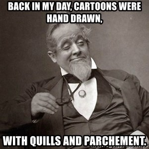 1889 [10] guy - back in my day, cartoons were hand drawn, with quills and parchement.