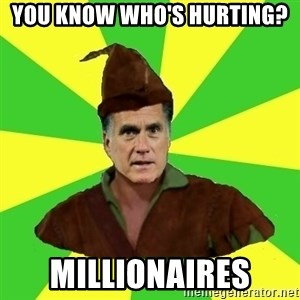 RomneyHood - you know who's hurting? millionaires