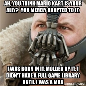 Bane - ah, you think mario kart is your ally?  You merely adapted to it. I was born in it, molded by it. I didn't have a full game library until I was a man