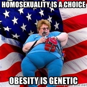 Obese American - homosexuality is a choice obesity is genetic