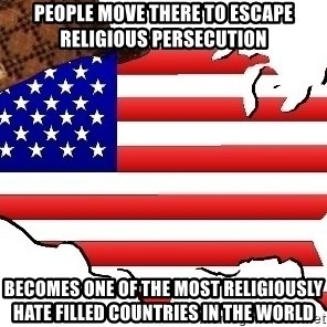 Scumbag America - people move there to escape religious persecution becomes one of the most religiously hate filled countries in the world