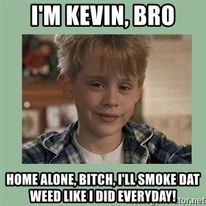 Kevin ''Home alone'' - i'm kevin, bro home alone, bitch, i'll smoke dat weed like i did everyday!