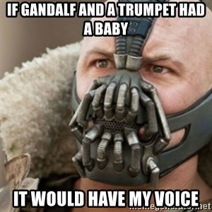 Bane - If gandalf and a trumpet had a baby It would have my voice