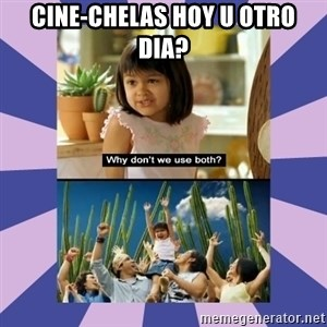 Why don't we use both girl - cine-chelas hoy u otro dia?