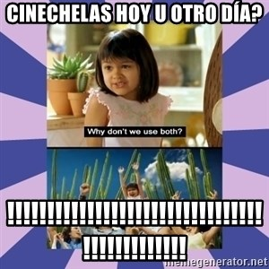 Why don't we use both girl - cinechelas hoy u otro día? !!!!!!!!!!!!!!!!!!!!!!!!!!!!!!!!!!!!!!!!!!!!!