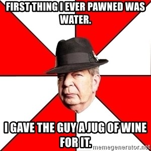 Pawn Stars - First thing I ever pawned was water. i gave the guy a jug of wine for it.
