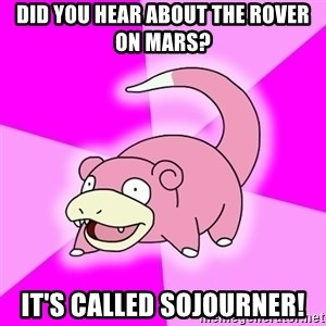 Slowpoke - did you hear about the rover on MARS? it's called sojourner!