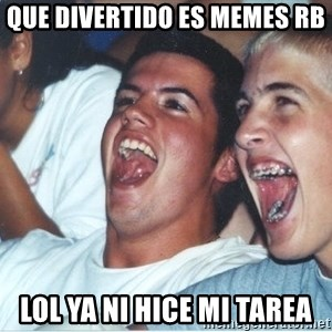 Immature high school kids - que divertido es memes rb lol ya ni hice mi tarea