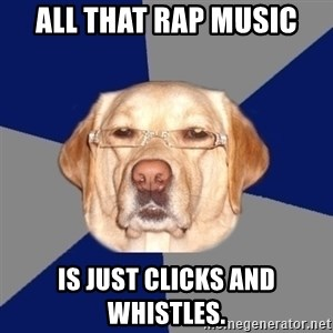 Racist Dawg - all that rap music is just clicks and whistles.
