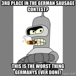 Futurama - Bender Bending Rodriguez - 3rd place in the German sausage contest? this is the worst thing germanys ever done!