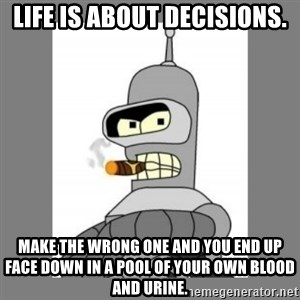 Futurama - Bender Bending Rodriguez - life is about decisions. make the wrong one and you end up face down in a pool of your own blood and urine.