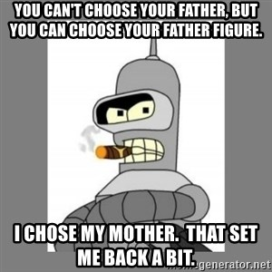 Futurama - Bender Bending Rodriguez - You can't choose your father, but you can choose your father figure. i chose my mother.  that set me back a bit.