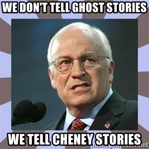 Dick Cheney - We don't tell ghost stories We tell Cheney stories