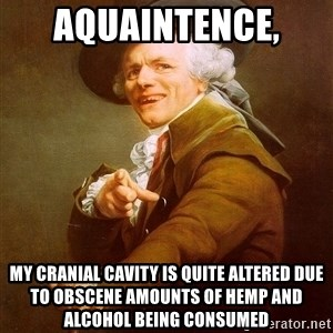 Joseph Ducreux - aquaintence,  my cranial cavity is quite altered due to obscene amounts of hemp and alcohol being consumed