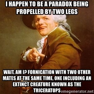 Joseph Ducreux - i happen to be a paradox being propelled by two legs wait, am i? fornication with two other mates at the same time, one including an extinct creature known as the triceratops