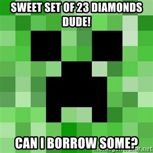 Minecraft Creeper Meme - sweet set of 23 diamonds dude! can i borrow some?