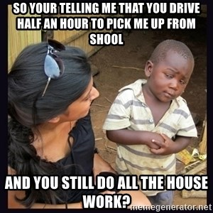 Skeptical third-world kid - So your telling me that you drive half an hour to pick me up from shool and you still do all the house work?