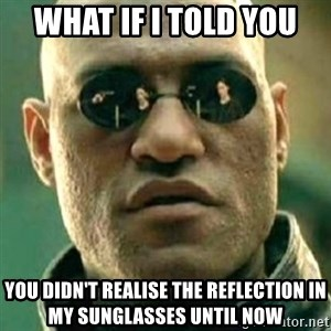 what if i told you matri - what if i told you you didn't realise the reflection in my sunglasses until now