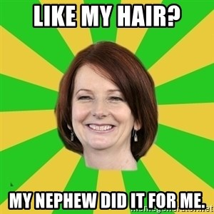 Julia Gillard - like my hair? my nephew did it for me.
