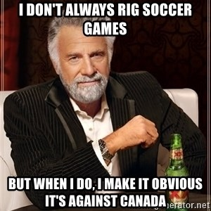 The Most Interesting Man In The World - I don't always rig soccer games but when i do, i make it obvious it's against canada
