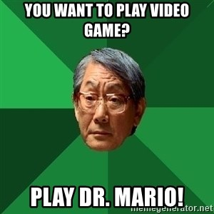 High Expectations Asian Father - You Want to play video game? play Dr. Mario!
