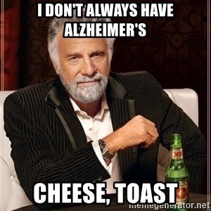 The Most Interesting Man In The World - I don't always have alzheimer's Cheese, Toast
