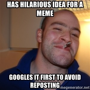 Good Guy Greg - has hilarious idea for a meme googles it first to avoid reposting