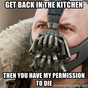 Bane - get back in the kitchen then you have my permission to die