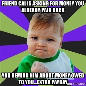 Victory baby meme - Friend calls asking for money you already paid back you remind him about money owed to you...Extra payday