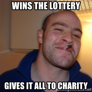 Good Guy Greg - Wins the lottery gives it all to charity