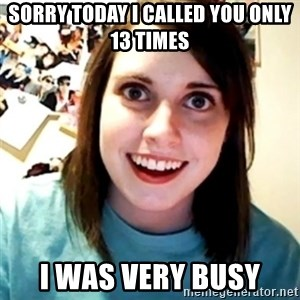 Overly Obsessed Girlfriend - sorry today i called you only 13 times i was very busy