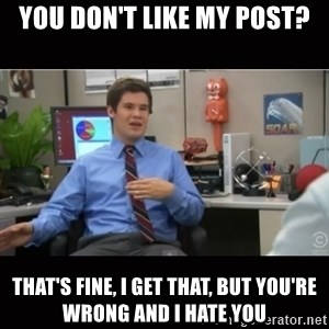 You're wrong and I hate you - YOu don't like my post? That's fine, i get that, but you're wrong and I hate you