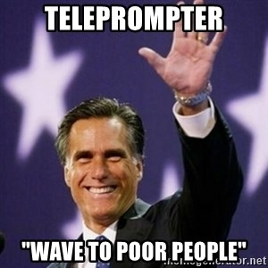"Mitt Romney - teleprompter ""wave to poor people"""