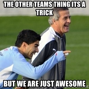 Luis Suarez - THE OTHER TEAMS THING ITS A TRICK BUT WE ARE JUST AWESOME