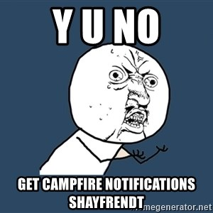 Y U No - Y U NO GET CAMPFIRE NOTIFICATIONS shayfrendt
