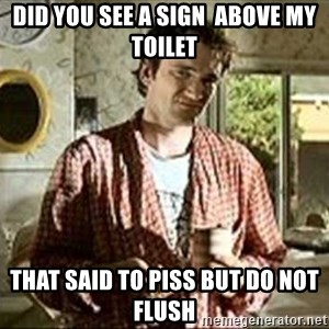 Jimmy (Pulp Fiction) - Did you see a sign  above my toilet That said to piss but do not flush