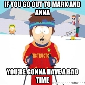South Park Ski Teacher - if you go out to mark and anna  YOU'RE gonna have a bad time
