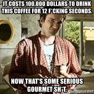 Jimmy (Pulp Fiction) - IT COSTS 100,000 DOLLARS TO DRINK THIS COFFEE FOR 12 F*CKING SECONDS. NOW THAT'S SOME SERIOUS GOURMET SH*T.