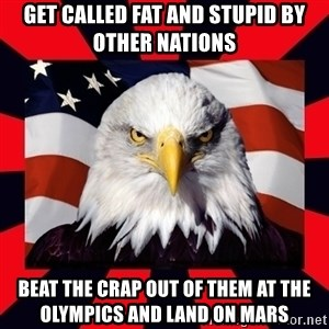 Bald Eagle - GET CALLED FAT AND STUPID BY OTHER NATIONS BEAT THE CRAP OUT OF THEM AT THE OLYMPICS AND LAND ON MARS